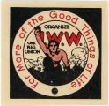 Industrial Workers Of The World -- I.W.W. -- For More Of The Good Things In Life -- One Big Union --