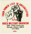 Industrial Workers Of The World -- Your Power Lies In Organization -- Build Militant Unionism -- I.W.W.,